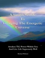 A Simple Guide to Voyaging the Energetic Universe : Awaken to the Power Within You and Live Life Supremely Well - Michael Webster