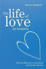 The Life of Love : An Invitation: Fifty-Two Reflections on Emotional and Spiritual Healing - Sharon Southwell