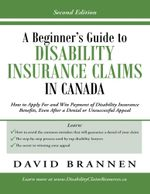 A Beginner's Guide to Disability Insurance Claims in Canada : How to Apply for and Win Payment of Disability Insurance Benefits, Even After a Denial or - David Brannen