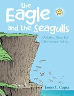 The Eagle and the Seagulls : A Wisdom Story for Children and Adults - James L. Capra
