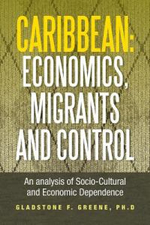 Caribbean : Economics, Migrants and Control: An Analysis of Socio-Cultural and Economic Dependence - Gladstone F. Greene