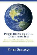 Punch-Drunk on Co2...Dizzy from Spin : Catastrophic Man-Made Global Warming Sustainable Hypothesis or Unsustainable Hoax? - Peter Sullivan