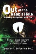 Out of the Rabbit Hole : Breaking the Cycle of Addiction: Evidence-Based Treatment for Adolescents with Co-Occurring Disorders - Deborah a. Berberich Phd