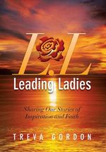 Leading Ladies : Sharing Our Stories of Inspiration and Faith - Treva Gordon