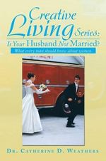 Creative Living Series : Is Your Husband Not Married?: What Every Man Should Know about Women. - Dr Catherine D. Weathers