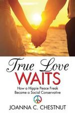 True Love Waits : How a Hippie Peace Freak Became a Social Conservative - Joanna C. Chestnut