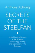 Secrets of the Steelpan : Unlocking the Secrets of the Science, Technology, Tuning of the Steelpan - Dr Anthony Achong
