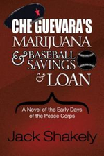 Che Guevara's Marijuana & Baseball Savings & Loan : A Novel of the Early Days of the Peace Corps - Jack Shakely