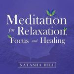 Meditation for Relaxation, Focus and Healing - Natasha Hill