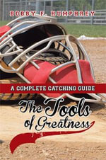 The Tools of Greatness : A Complete Catching Guide - Bobby F. Humphrey