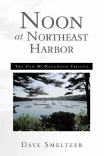 Noon at Northeast Harbor : The Dan McNaughton Trilogy - Dave Smeltzer