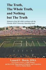 The Truth, the Whole Truth, and Nothing But the Truth : Memoirs of My Life While Working with the Florida A&m University Marching Band - Lenard C. Dma Bowie