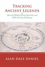 Tracking Ancient Legends : How the Biblical Flood, Sky Gods, and UFOs Fit Into Prehistory - Alan Dale Daniel