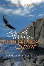 Beneath the Wings of Geronimo's Spirit : Haskay Bay Nay Ntay - R. James Roybal