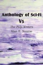 Anthology of Sci-Fi V5, the Pulp Writers - Alan E. Nourse - Alan E Nourse