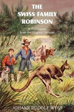 The Swiss Family Robinson, a Translation from the Original German - Johann David Wyss