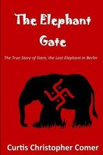 The Elephant Gate : The True Story of Siam, the Last Elephant in Berlin - MR Curtis Christopher Comer