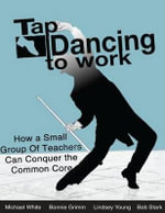 Tap Dancing to Work : How a Small Group of Teachers Can Conquer the Common Core - Mike White