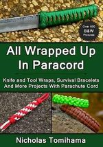 All Wrapped Up in Paracord : Knife and Tool Wraps, Survival Bracelets, and More Projects with Parachute Cord - Nicholas Tomihama