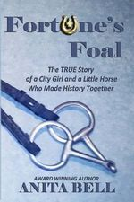 Fortune's Foal : The True Story of a City Girl and a Little Horse Who Made History Together (Second Edition) - Anita Bell