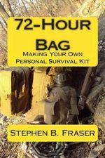 72-Hour Bag : Making Your Own Personal Survival Kit - Stephen B Fraser