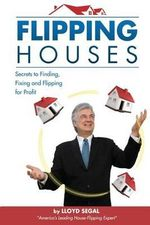 Flipping Houses : Secrets to Finding, Fixing, and Flipping Houses - Lloyd Segal