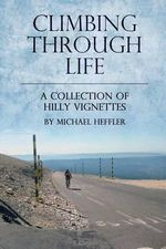 Climbing Through Life : A Collection of Hilly Vignettes - Michael J Heffler