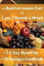 The Mediterranean Diet to Lose 2 Pounds a Week : Includes a 14 Day Meal Plan & 70 Recipes Cookbook - Enrico Forte