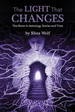 The Light That Changes : The Moon in Astrology, Stories and Time - Rhea Wolf