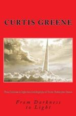 From Darkness to Light the Autobiography of Curtis Christopher Greene - Curtis Christopher Greene