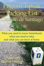 Pilgrim Tips & Packing List Camino de Santiago : What You Need to Know Beforehand, What You Need to Take, and What You Can Leave at Home. - S Yates