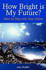 How Bright Is My Future? : Dare to Step Into Your Vision - Jean V Shaffer