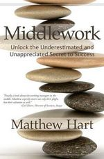 Middlework : Unlock the Underestimated and Unappreciated Secret to Success - Matthew Hart