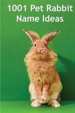 1001 Pet Rabbit Name Ideas : The Most Popular, Quirky, and Fun Names You Could Give Your Pet Rabbit! - Alison Thompson