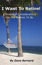 I Want to Retire! Essential Considerations for the Retiree to Be - Dave Bernard