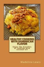 Healthy Cooking with Dominican Flavor : Enjoy the Benefits of Cooking with Coconut Oil - Madeline Lewis