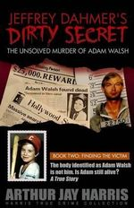Jeffrey Dahmer's Dirty Secret : The Unsolved Murder of Adam Walsh: Book Two: Finding the Victim. the Body Identified as Adam Walsh Is Not Him. Is Adam Still Alive? - Arthur Jay Harris