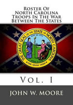 Roster of North Carolina Troops in the War Between the States : Vol - John W Moore