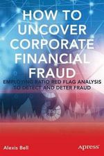 How to Uncover Corporate Fraud : Employing Ratio Red Flag Analysis to Detect and Attack Fraud - Alexis T. Bell
