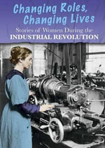 Stories of Women During the Industrial Revolution : Changing Roles, Changing Lives - Ben Hubbard