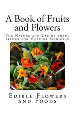 A Book of Fruits and Flowers : The Nature and Use of Them, Either for Meat or Medicine. - Anonymous