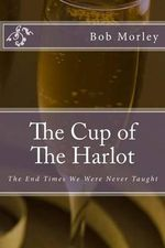 The Cup of the Harlot : The End Times We Were Never Taught - Bob Morley