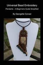 Univeral Bead Embroidery : Pendants - A Beginners Guide Simplified - Georgette Conrad