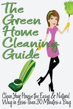 The Green Home Cleaning Guide : Clean Your House the Easy and Natural Way in Less Than 30 Minutes a Day - Michelle Anderson