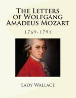 The Letters of Wolfgang Amadeus Mozart - 1769-1791 - Lady Wallace