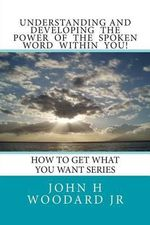 Understanding and Developing the Power of the Spoken Word Within You! : How to Get What You Want Series - John H Woodard Jr