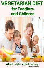 Vegetarian Diet for Toddlers and Children : What Is Right, What Is Wrong - Peter Sommer