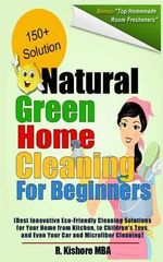 Natural Green Home Cleaning for Beginners : Best Innovative Eco-Friendly Cleaning Solutions for Your Home from Kitchen, to Children's Toys, and Even Your Car and Microfiber Cleaning - R Kishore Mba