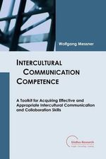 Intercultural Communication Competence : A Toolkit for Acquiring Effective and Appropriate Intercultural Communication and Collaboration Skills - Wolfgang Messner