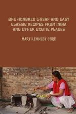 One Hundred Cheap and Easy Classic Recipes from India and Other Exotic Places - Mary Kennedy Core